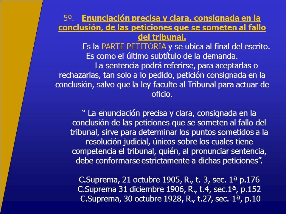 5º. Enunciación precisa y clara, consignada en la conclusión, de las peticiones que se someten al fallo del tribunal. Es la PARTE PETITORIA y se ubica