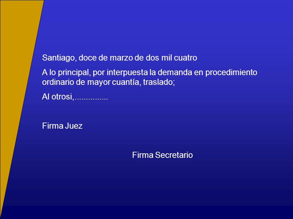 Santiago, doce de marzo de dos mil cuatro A lo principal, por interpuesta la demanda en procedimiento ordinario de mayor cuantía, traslado; Al otrosi,...............