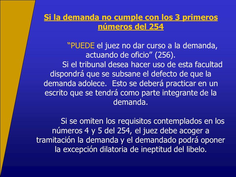 Si la demanda no cumple con los 3 primeros números del 254 PUEDE el juez no dar curso a la demanda, actuando de oficio (256). Si el tribunal desea hac