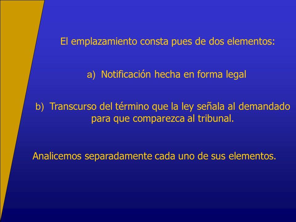 El emplazamiento consta pues de dos elementos: a) Notificación hecha en forma legal b) Transcurso del término que la ley señala al demandado para que comparezca al tribunal.