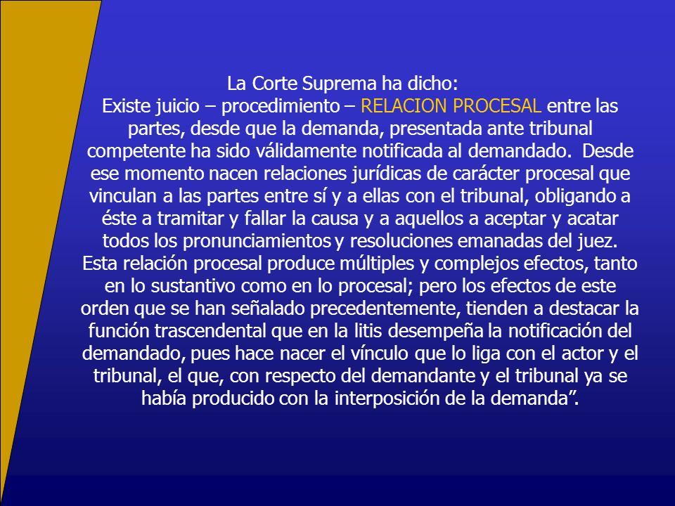 La Corte Suprema ha dicho: Existe juicio – procedimiento – RELACION PROCESAL entre las partes, desde que la demanda, presentada ante tribunal competente ha sido válidamente notificada al demandado.