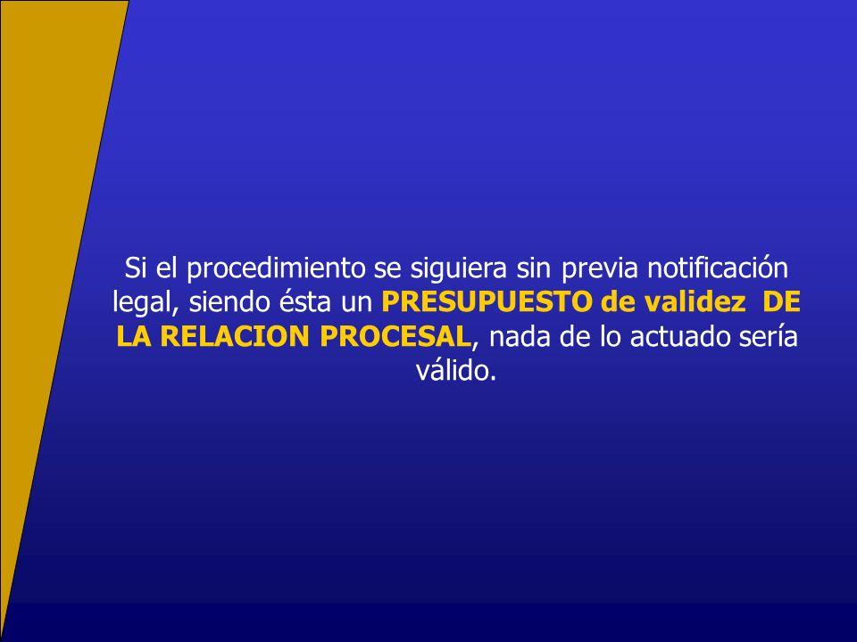 Si el procedimiento se siguiera sin previa notificación legal, siendo ésta un PRESUPUESTO de validez DE LA RELACION PROCESAL, nada de lo actuado sería válido.