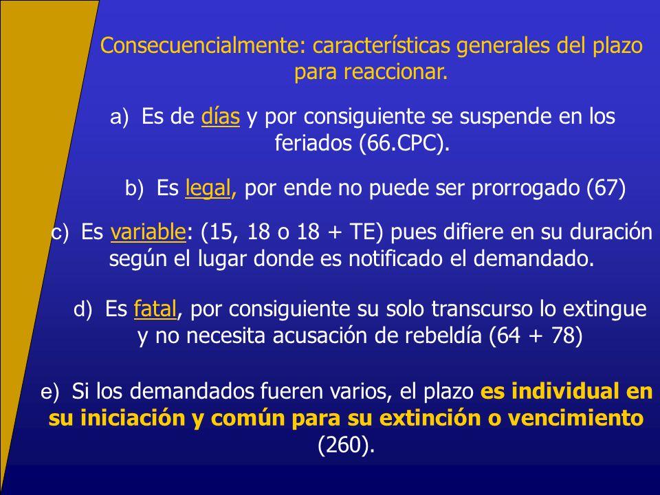 Consecuencialmente: características generales del plazo para reaccionar. a) Es de días y por consiguiente se suspende en los feriados (66.CPC). b) Es