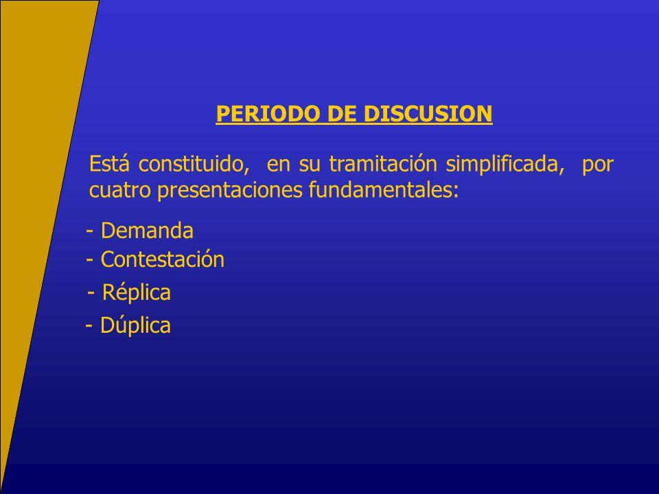 PERIODO DE DISCUSION Está constituido, en su tramitación simplificada, por cuatro presentaciones fundamentales: - Demanda - Contestación - Réplica - Dúplica