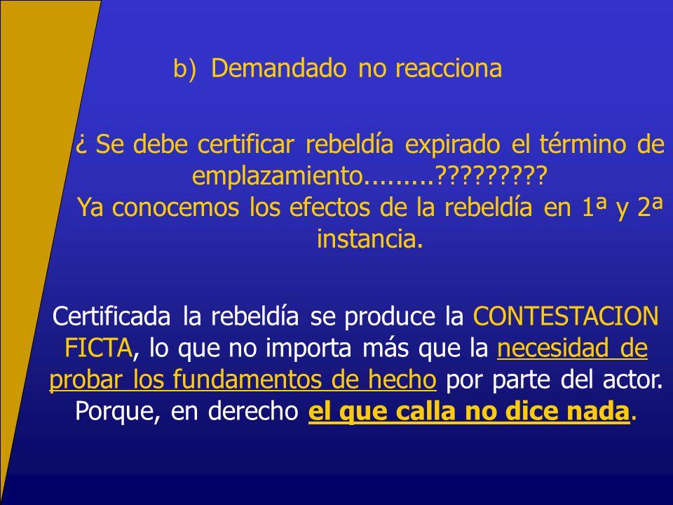 b) Demandado no reacciona ¿ Se debe certificar rebeldía expirado el término de emplazamiento.........????????? Ya conocemos los efectos de la rebeldía