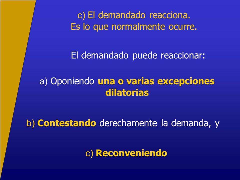 c) El demandado reacciona. Es lo que normalmente ocurre. El demandado puede reaccionar: a) Oponiendo una o varias excepciones dilatorias b) Contestand