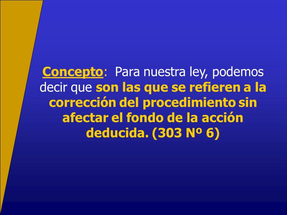 Concepto: Para nuestra ley, podemos decir que son las que se refieren a la corrección del procedimiento sin afectar el fondo de la acción deducida. (3