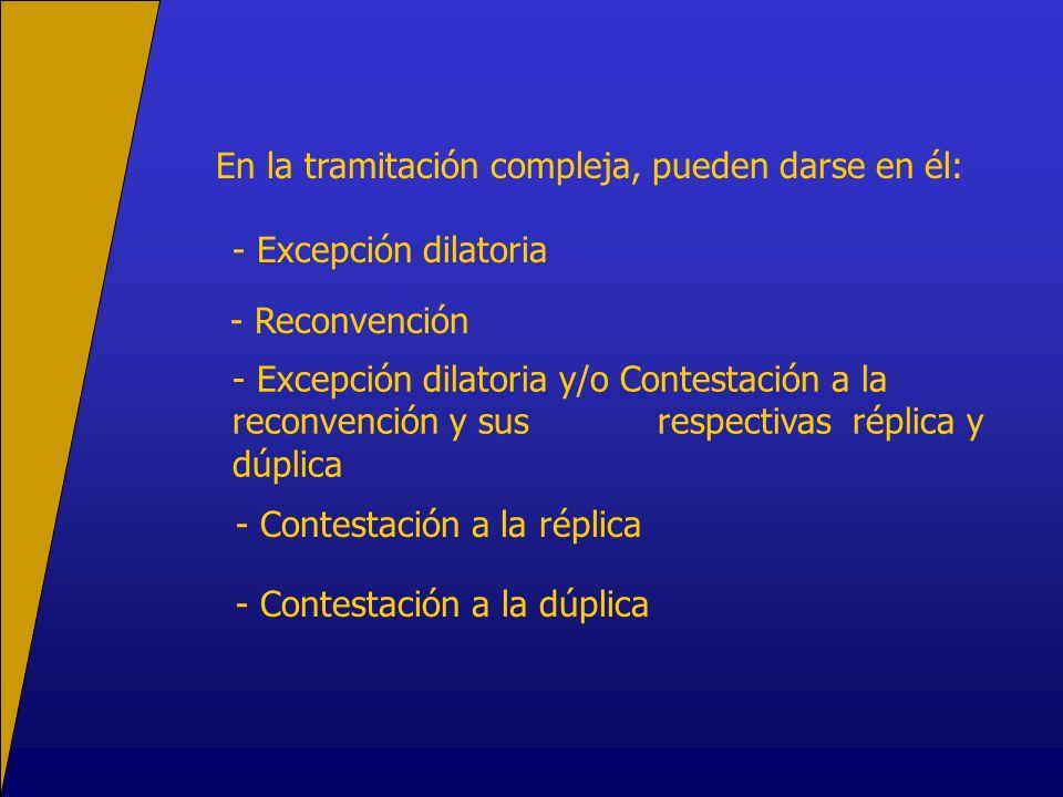 En la tramitación compleja, pueden darse en él: - Excepción dilatoria - Reconvención - Excepción dilatoria y/o Contestación a la reconvención y sus respectivas réplica y dúplica - Contestación a la réplica - Contestación a la dúplica