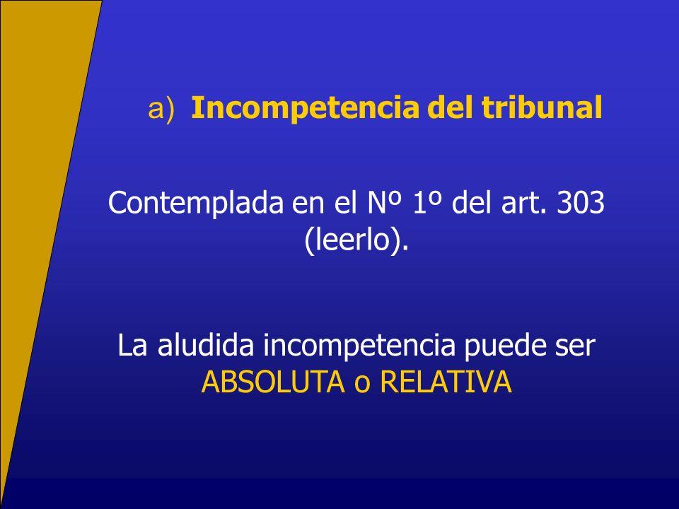 a) Incompetencia del tribunal Contemplada en el Nº 1º del art. 303 (leerlo). La aludida incompetencia puede ser ABSOLUTA o RELATIVA