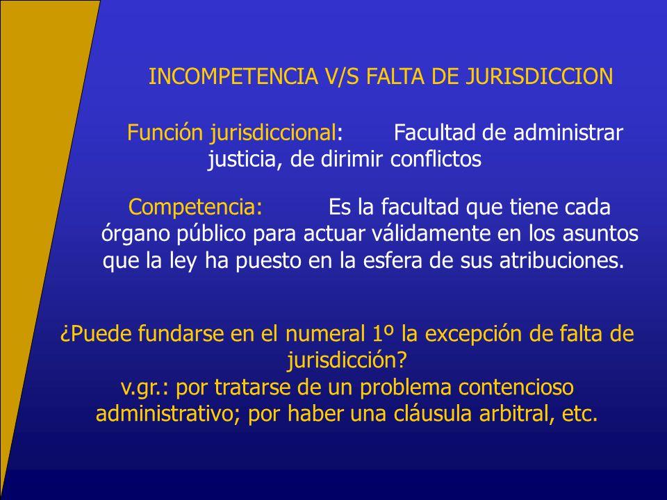 INCOMPETENCIA V/S FALTA DE JURISDICCION Función jurisdiccional:Facultad de administrar justicia, de dirimir conflictos Competencia:Es la facultad que tiene cada órgano público para actuar válidamente en los asuntos que la ley ha puesto en la esfera de sus atribuciones.
