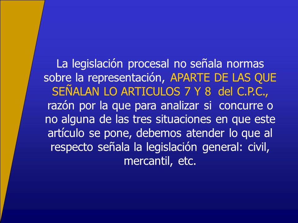 La legislación procesal no señala normas sobre la representación, APARTE DE LAS QUE SEÑALAN LO ARTICULOS 7 Y 8 del C.P.C., razón por la que para anali