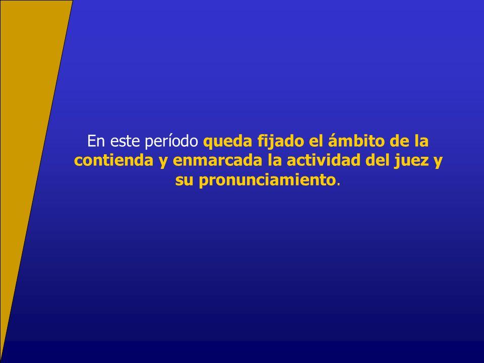 En este período queda fijado el ámbito de la contienda y enmarcada la actividad del juez y su pronunciamiento.
