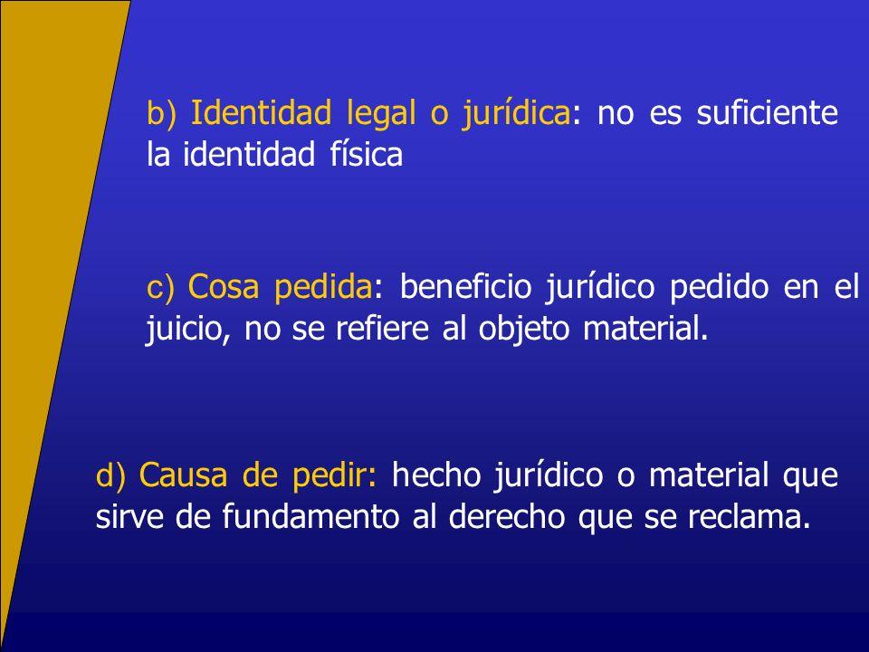 b) Identidad legal o jurídica: no es suficiente la identidad física c) Cosa pedida: beneficio jurídico pedido en el juicio, no se refiere al objeto ma
