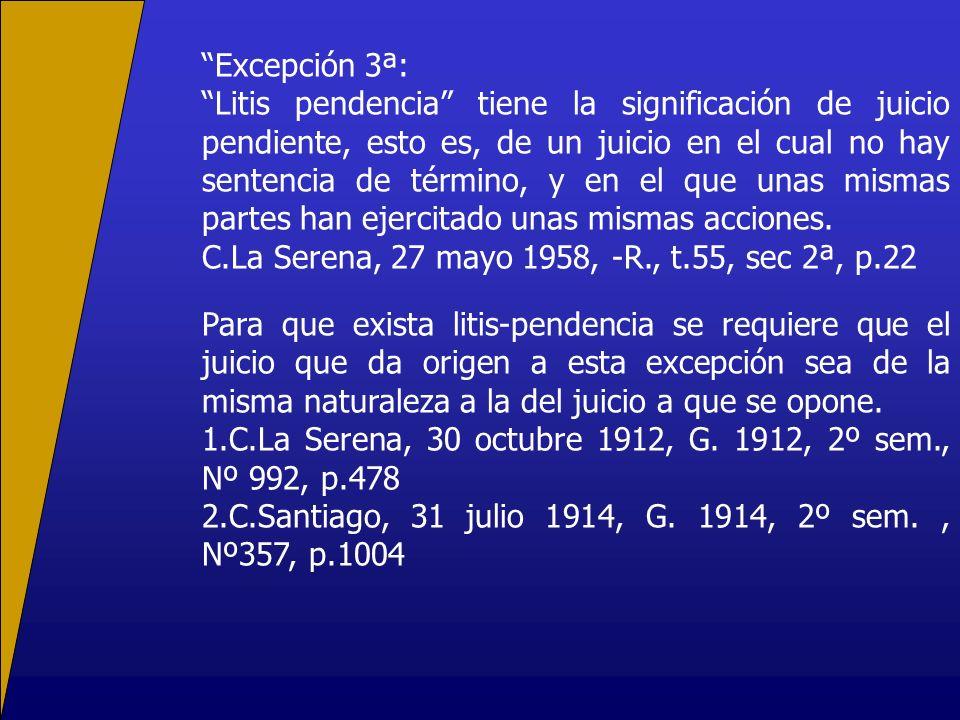 Excepción 3ª: Litis pendencia tiene la significación de juicio pendiente, esto es, de un juicio en el cual no hay sentencia de término, y en el que unas mismas partes han ejercitado unas mismas acciones.