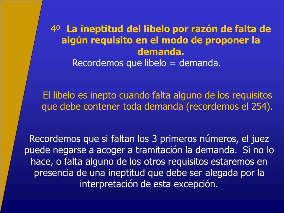 4º La ineptitud del libelo por razón de falta de algún requisito en el modo de proponer la demanda.