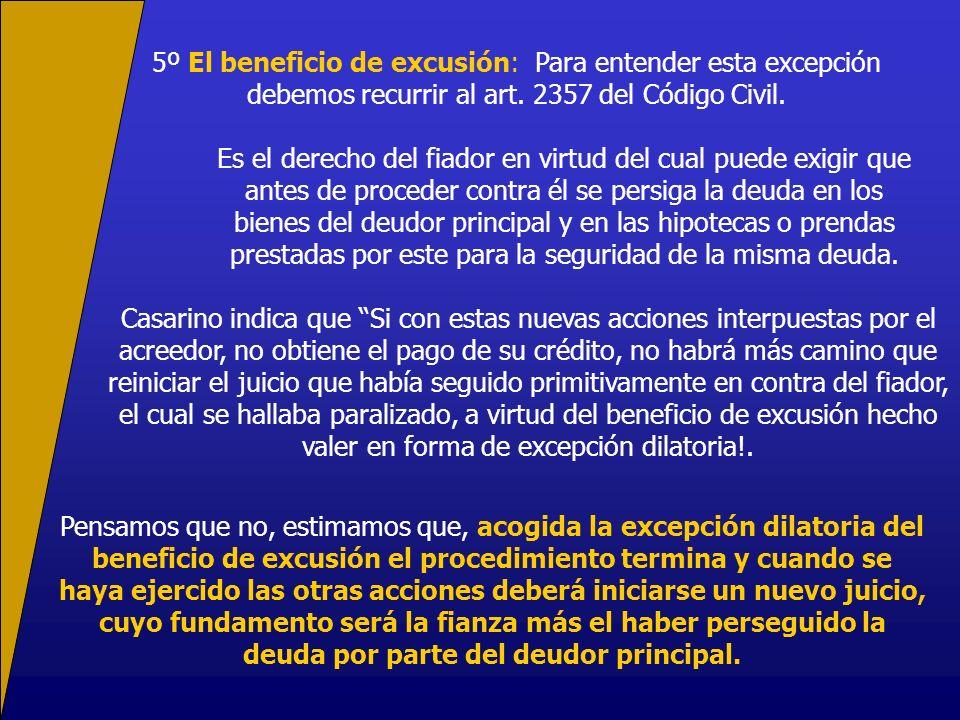5º El beneficio de excusión: Para entender esta excepción debemos recurrir al art. 2357 del Código Civil. Es el derecho del fiador en virtud del cual