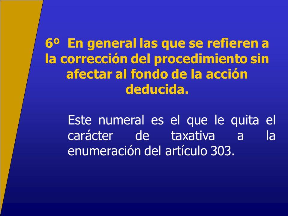 6º En general las que se refieren a la corrección del procedimiento sin afectar al fondo de la acción deducida. Este numeral es el que le quita el car