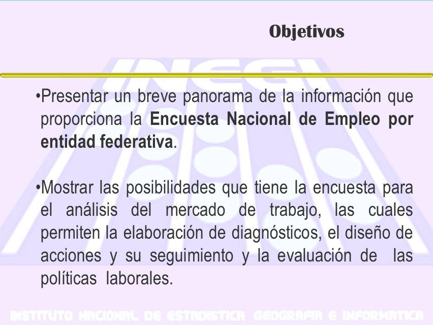 Objetivos Presentar un breve panorama de la información que proporciona la Encuesta Nacional de Empleo por entidad federativa. Mostrar las posibilidad