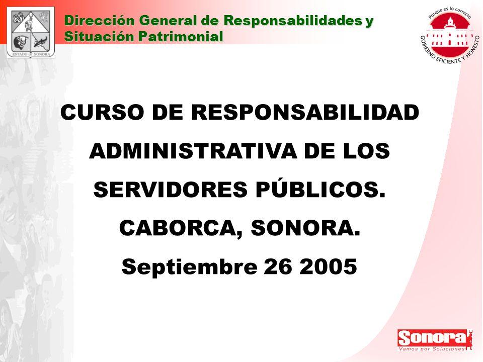 Dirección General de Responsabilidades y Situación Patrimonial CURSO DE RESPONSABILIDAD ADMINISTRATIVA DE LOS SERVIDORES PÚBLICOS. CABORCA, SONORA. Se
