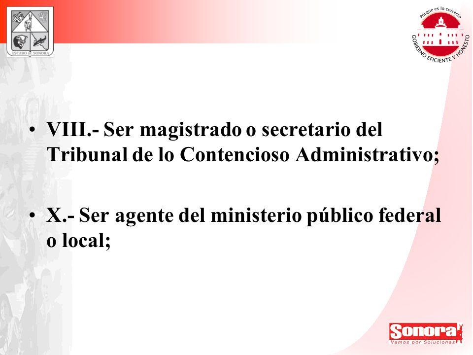 VIII.- Ser magistrado o secretario del Tribunal de lo Contencioso Administrativo; X.- Ser agente del ministerio público federal o local;