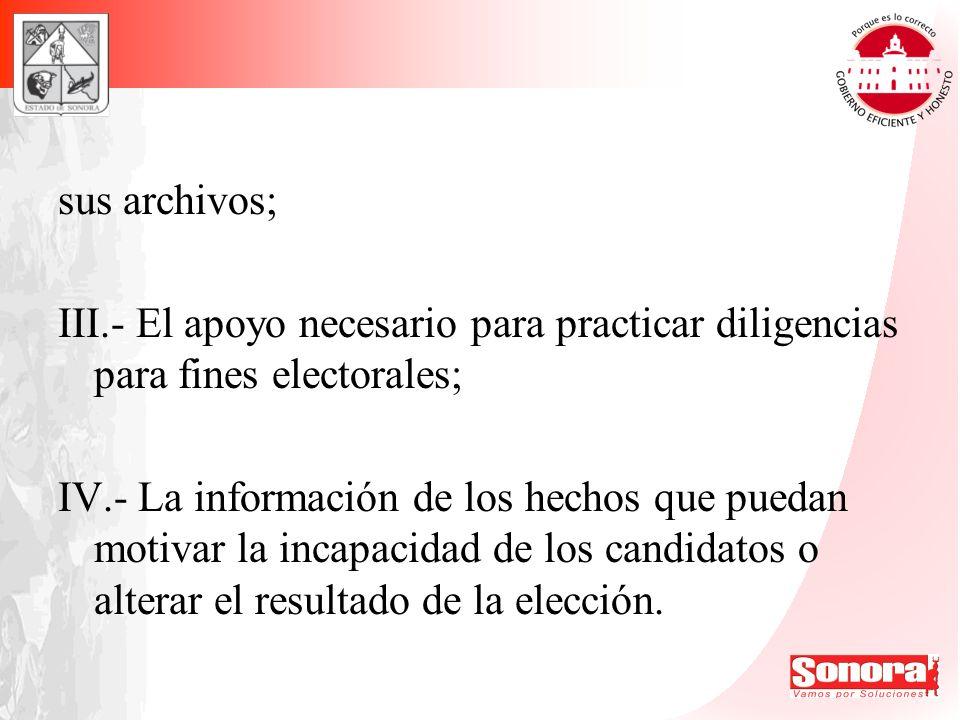 sus archivos; III.- El apoyo necesario para practicar diligencias para fines electorales; IV.- La información de los hechos que puedan motivar la inca