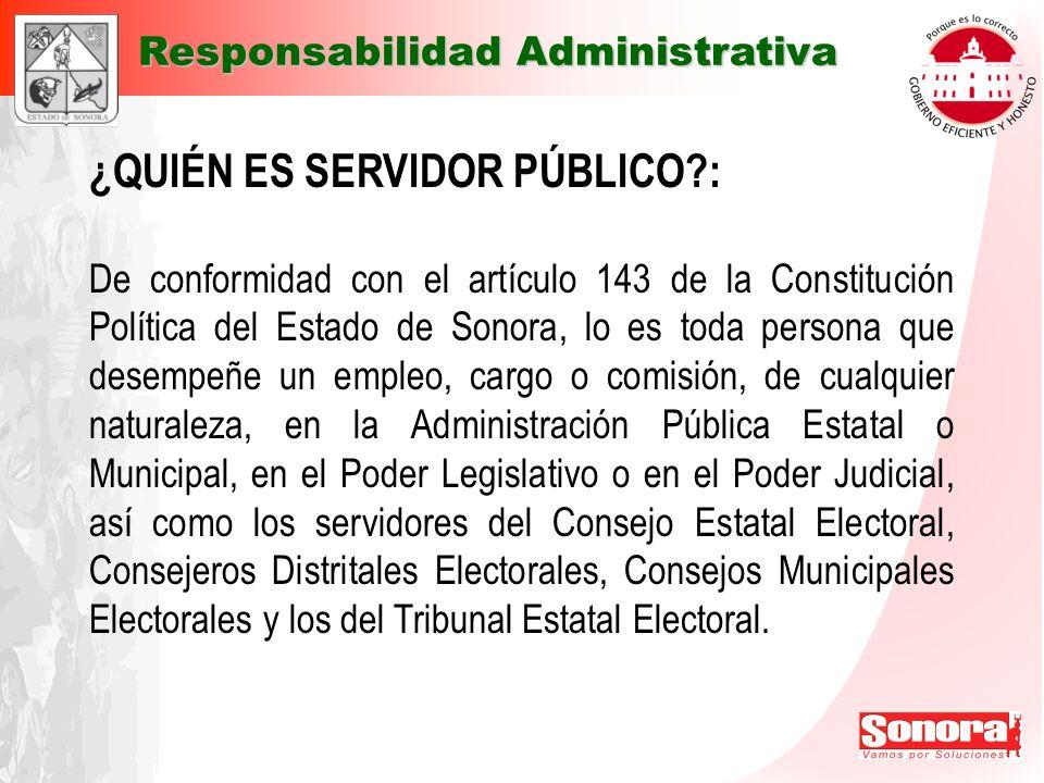 ¿QUIÉN ES SERVIDOR PÚBLICO?: De conformidad con el artículo 143 de la Constitución Política del Estado de Sonora, lo es toda persona que desempeñe un