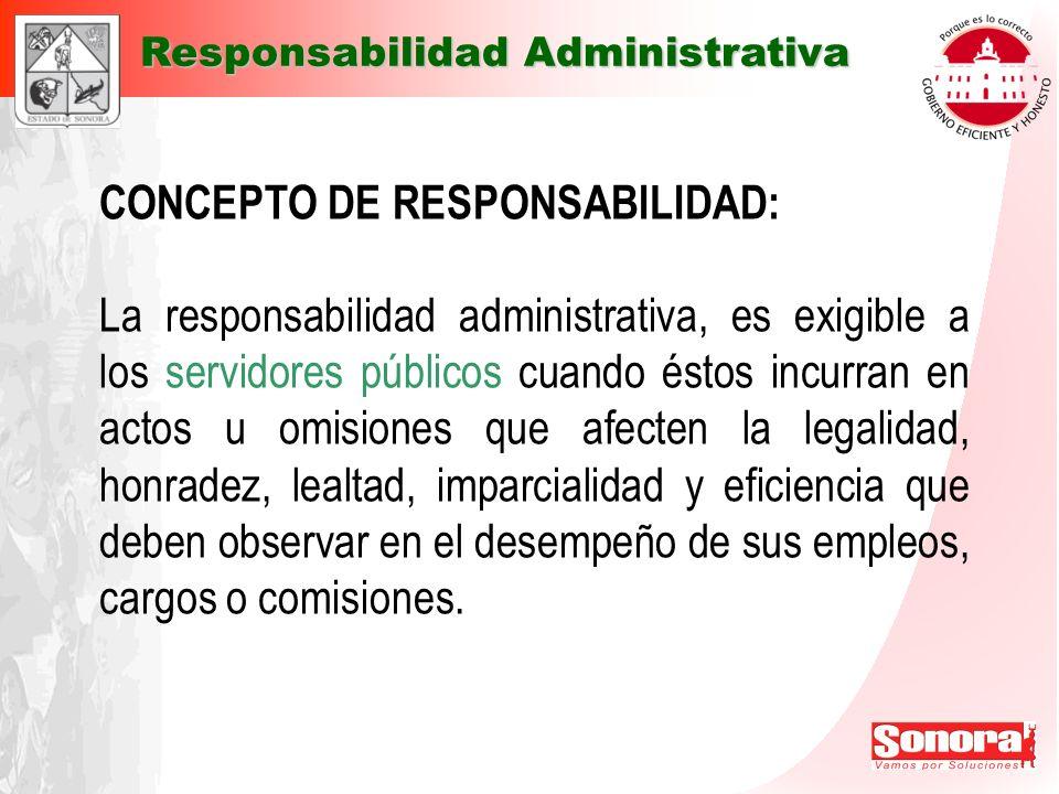 CONCEPTO DE RESPONSABILIDAD: La responsabilidad administrativa, es exigible a los servidores públicos cuando éstos incurran en actos u omisiones que a