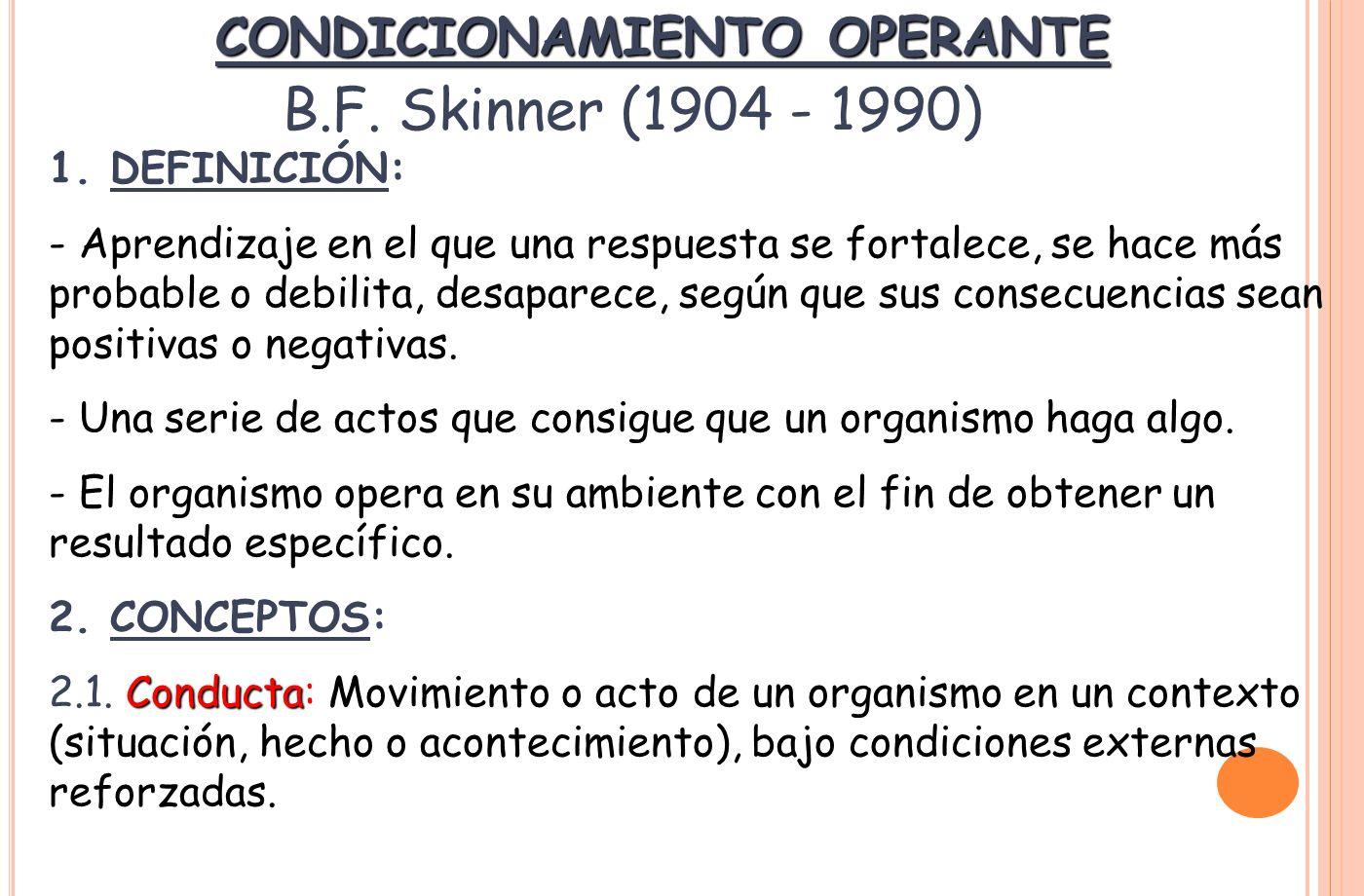 CONDICIONAMIENTO OPERANTE B.F. Skinner (1904 - 1990) 1. DEFINICIÓN: - Aprendizaje en el que una respuesta se fortalece, se hace más probable o debilit