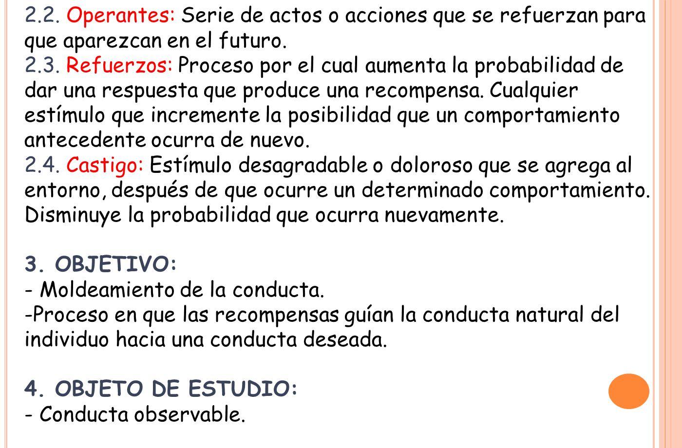 2.2. Operantes: Serie de actos o acciones que se refuerzan para que aparezcan en el futuro. 2.3. Refuerzos: Proceso por el cual aumenta la probabilida