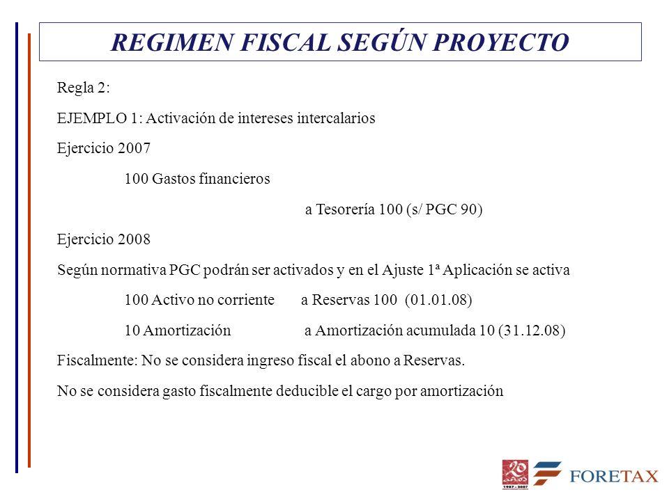 REGIMEN FISCAL SEGÚN PROYECTO Regla 2: EJEMPLO 1: Activación de intereses intercalarios Ejercicio 2007 100 Gastos financieros a Tesorería 100 (s/ PGC