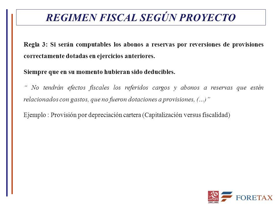 REGIMEN FISCAL SEGÚN PROYECTO Regla 3: Si serán computables los abonos a reservas por reversiones de provisiones correctamente dotadas en ejercicios a