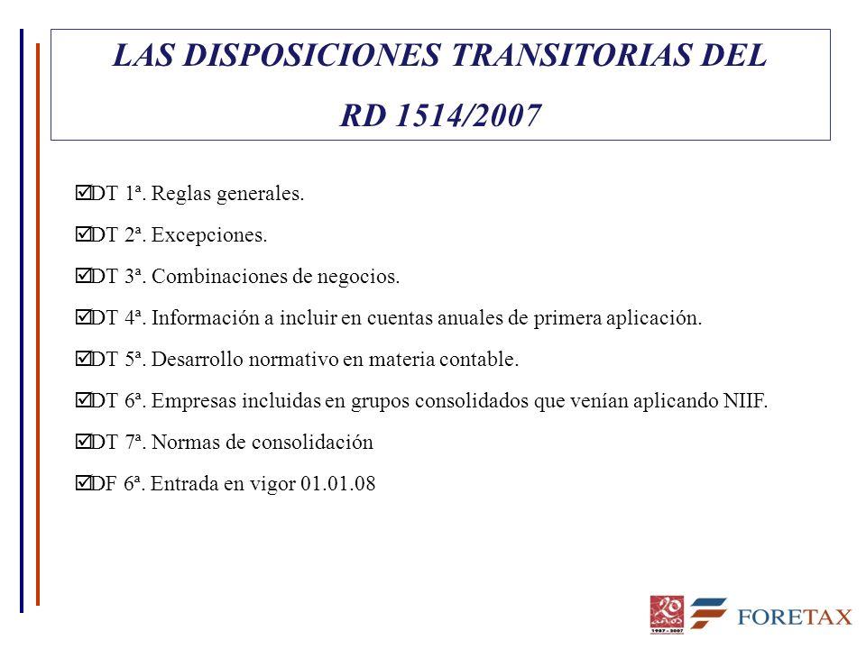 LAS DISPOSICIONES TRANSITORIAS DEL RD 1514/2007 þ DT 1ª. Reglas generales. þ DT 2ª. Excepciones. þ DT 3ª. Combinaciones de negocios. þ DT 4ª. Informac
