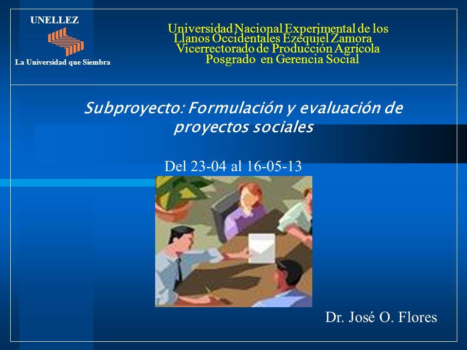 Subproyecto: Formulación y evaluación de proyectos sociales Del 23-04 al 16-05-13 Dr. José O. Flores -UNELLEZ La Universidad que Siembra Universidad N