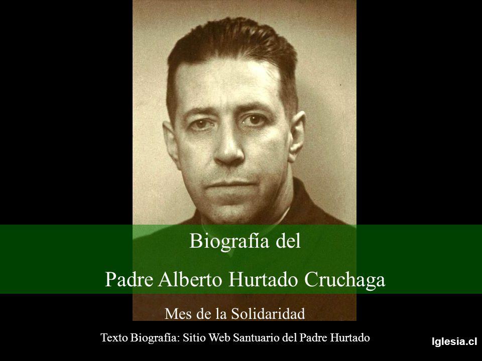 Iglesia.cl Mes de la Solidaridad Texto Biografía: Sitio Web Santuario del Padre Hurtado Biografía del Padre Alberto Hurtado Cruchaga