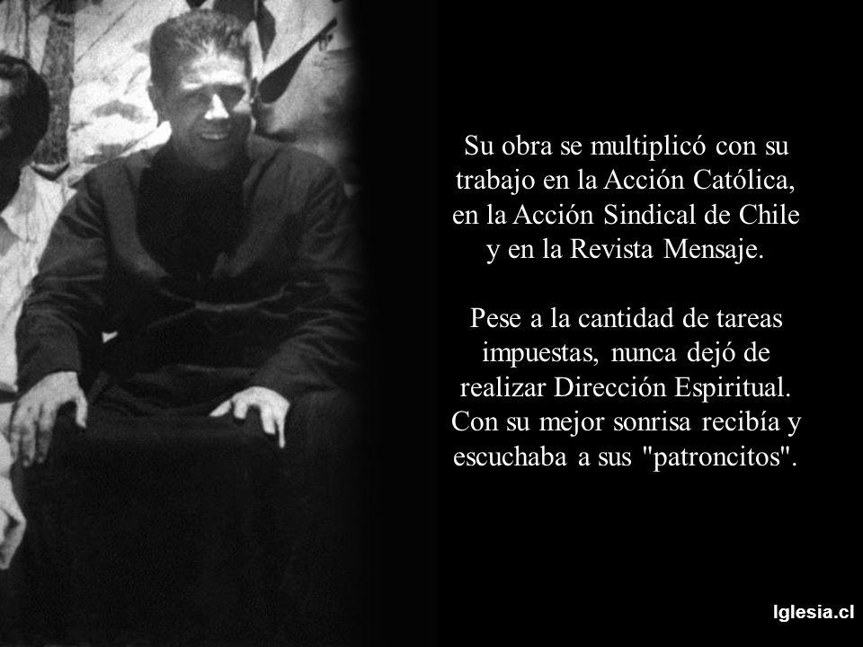 Iglesia.cl Su obra se multiplicó con su trabajo en la Acción Católica, en la Acción Sindical de Chile y en la Revista Mensaje. Pese a la cantidad de t