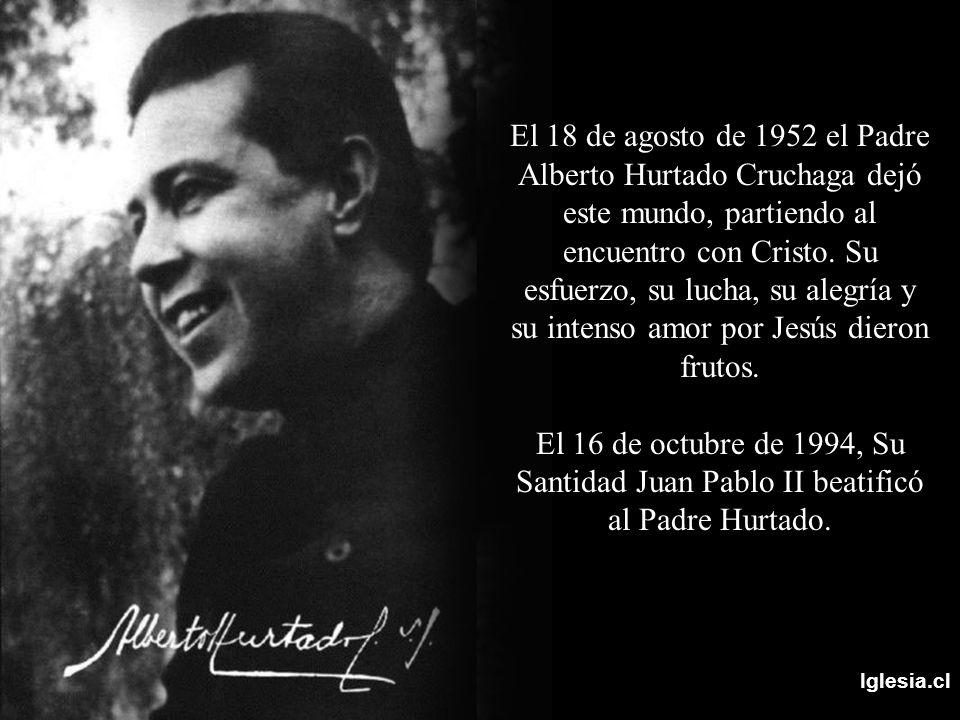 Iglesia.cl El 18 de agosto de 1952 el Padre Alberto Hurtado Cruchaga dejó este mundo, partiendo al encuentro con Cristo. Su esfuerzo, su lucha, su ale