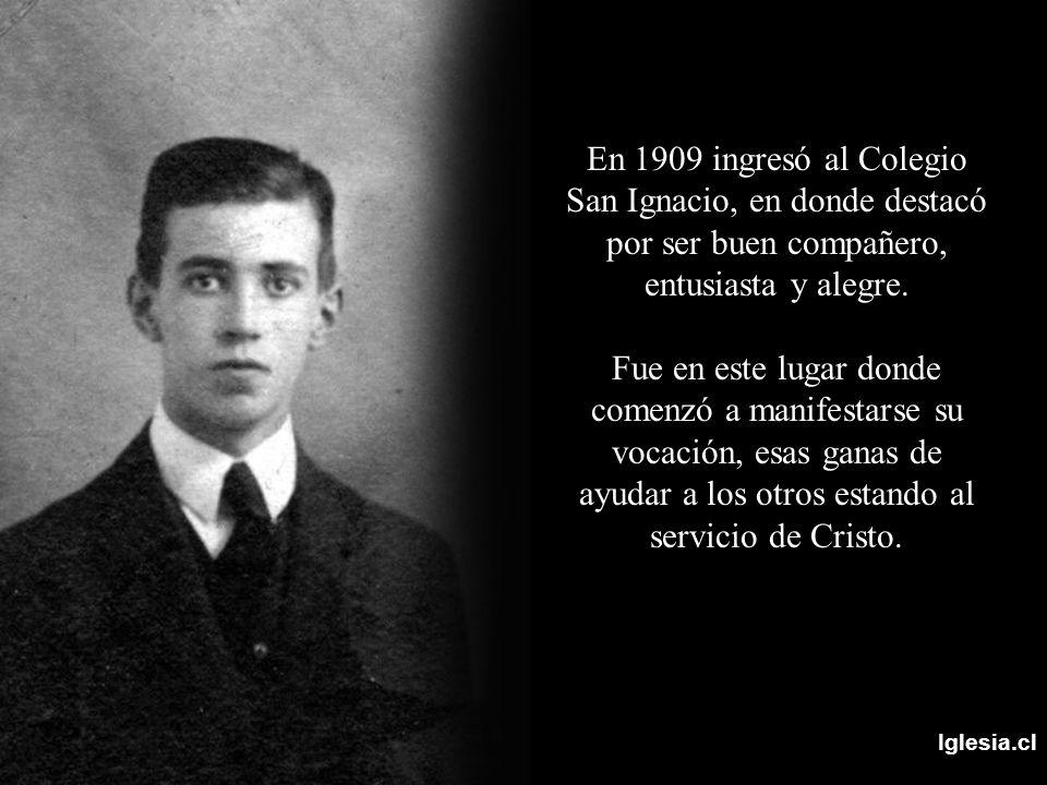 Iglesia.cl En 1909 ingresó al Colegio San Ignacio, en donde destacó por ser buen compañero, entusiasta y alegre. Fue en este lugar donde comenzó a man