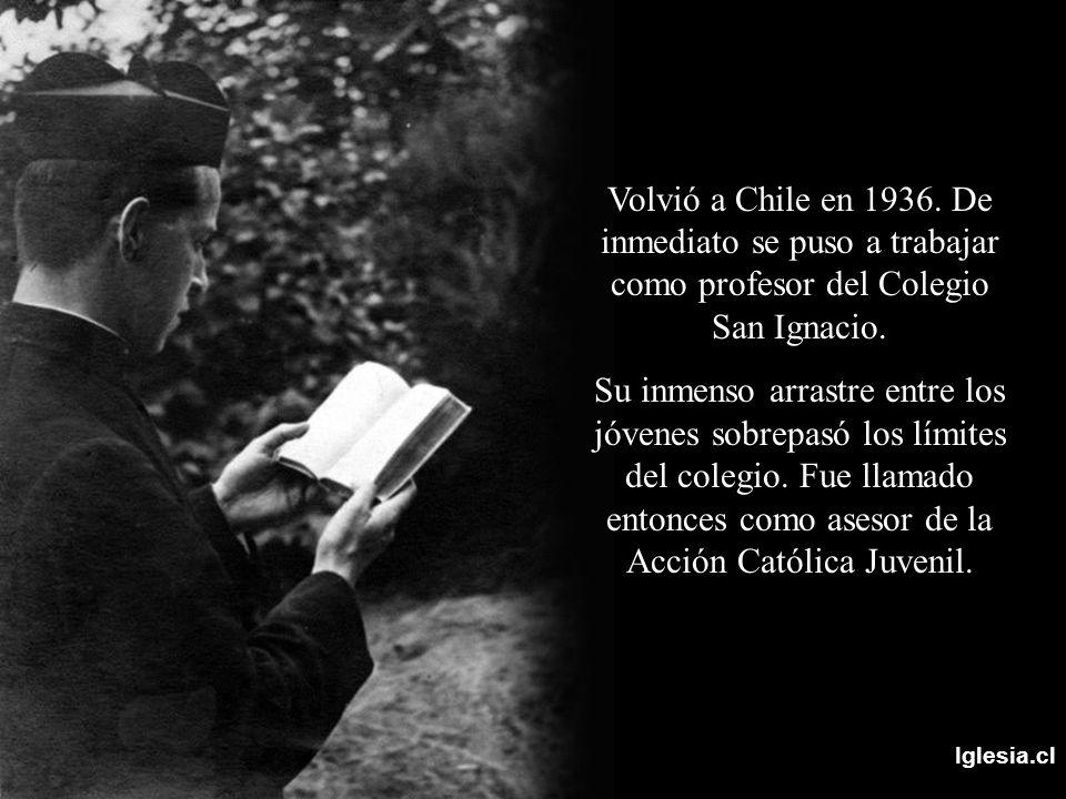 Iglesia.cl Volvió a Chile en 1936. De inmediato se puso a trabajar como profesor del Colegio San Ignacio. Su inmenso arrastre entre los jóvenes sobrep