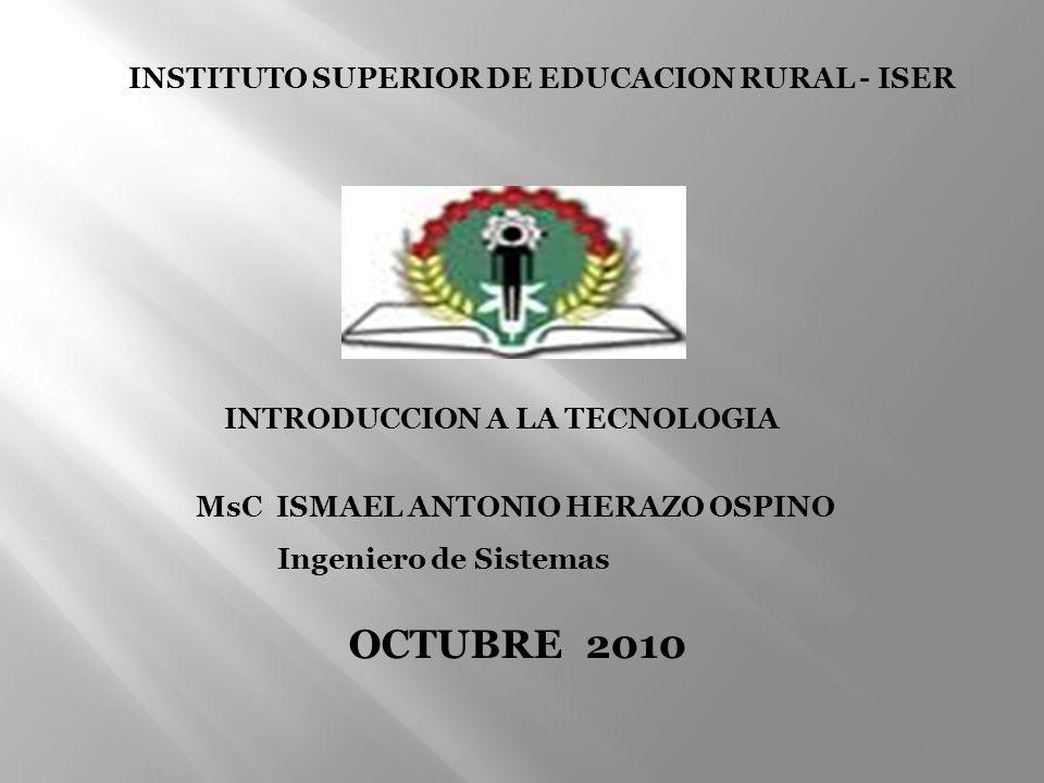 INTRODUCCION A LA TECNOLOGIA MsC ISMAEL ANTONIO HERAZO OSPINO Ingeniero de Sistemas OCTUBRE 2010 INSTITUTO SUPERIOR DE EDUCACION RURAL - ISER