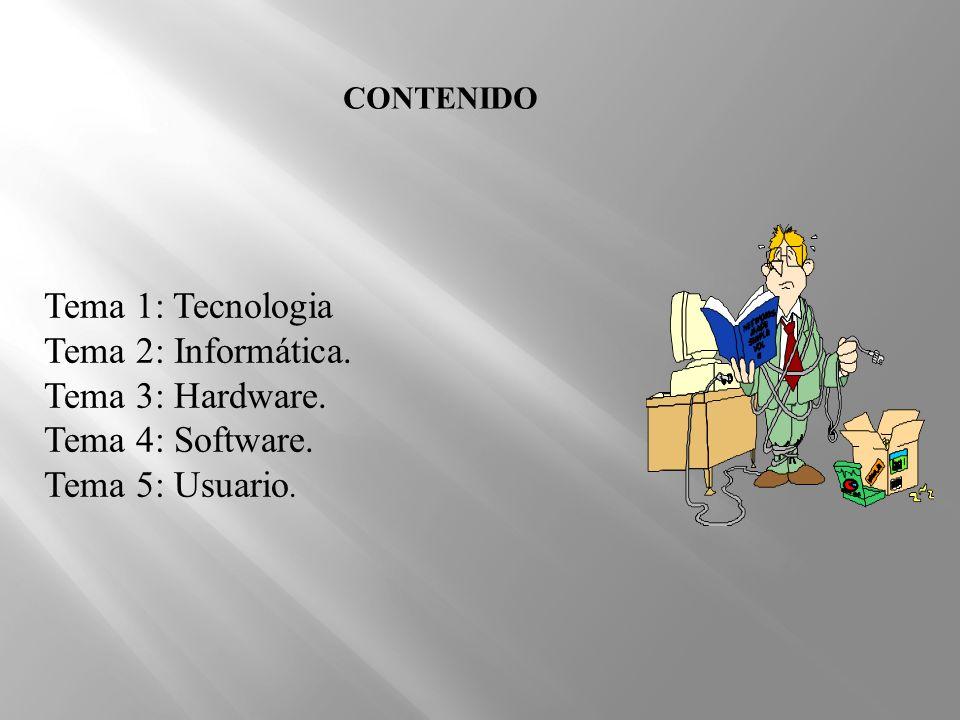 CONTENIDO Tema 1: Tecnologia Tema 2: Informática. Tema 3: Hardware. Tema 4: Software. Tema 5: Usuario.