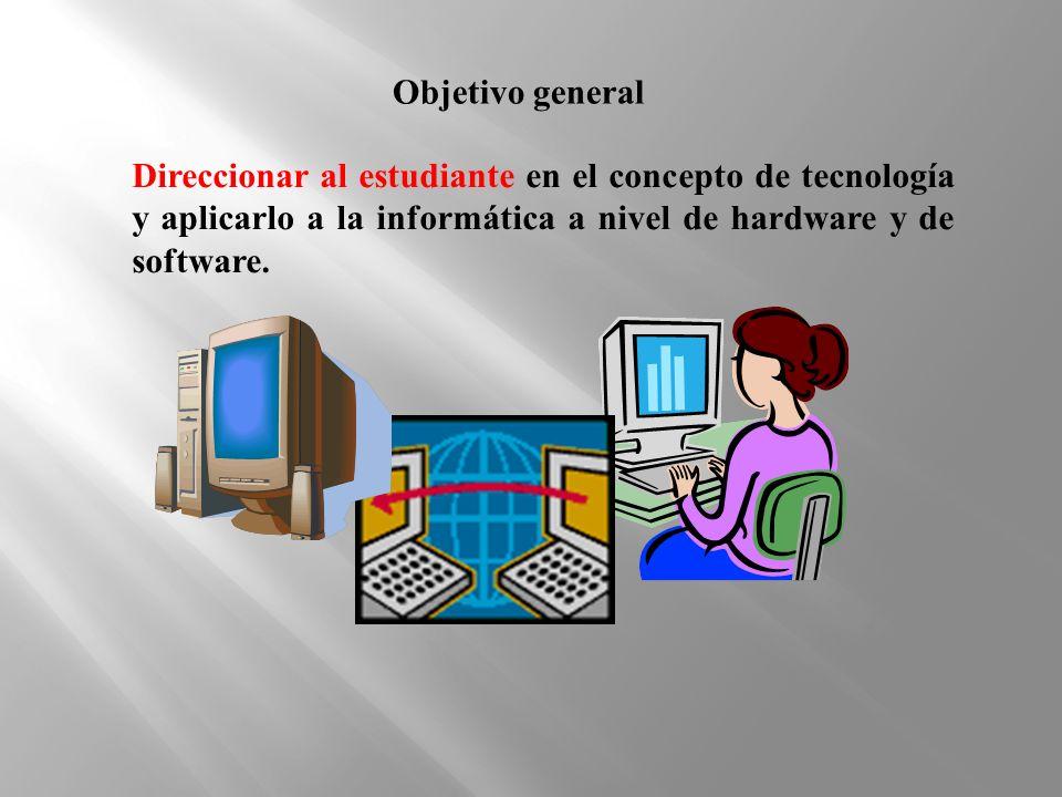 Direccionar al estudiante en el concepto de tecnología y aplicarlo a la informática a nivel de hardware y de software. Objetivo general