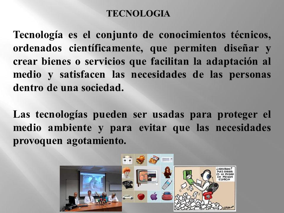 TECNOLOGIA Tecnología es el conjunto de conocimientos técnicos, ordenados científicamente, que permiten diseñar y crear bienes o servicios que facilit
