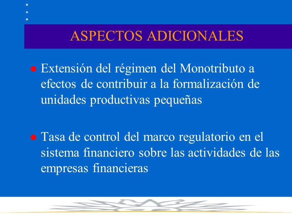 ASPECTOS ADICIONALES l Extensión del régimen del Monotributo a efectos de contribuir a la formalización de unidades productivas pequeñas l Tasa de control del marco regulatorio en el sistema financiero sobre las actividades de las empresas financieras