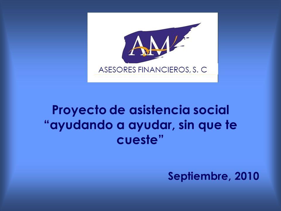 Proyecto de asistencia social ayudando a ayudar, sin que te cueste Septiembre, 2010 ASESORES FINANCIEROS, S.