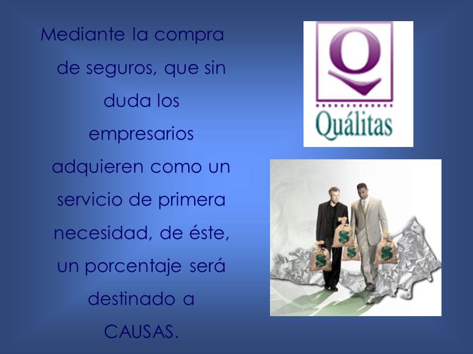 Mediante la compra de seguros, que sin duda los empresarios adquieren como un servicio de primera necesidad, de éste, un porcentaje será destinado a CAUSAS.