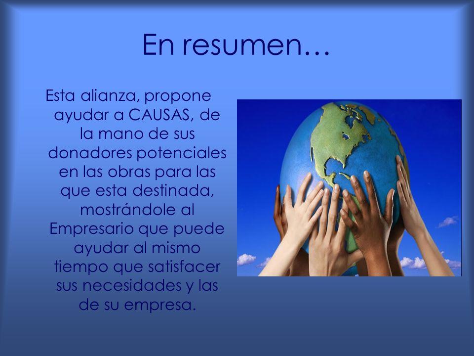 En resumen… Esta alianza, propone ayudar a CAUSAS, de la mano de sus donadores potenciales en las obras para las que esta destinada, mostrándole al Empresario que puede ayudar al mismo tiempo que satisfacer sus necesidades y las de su empresa.