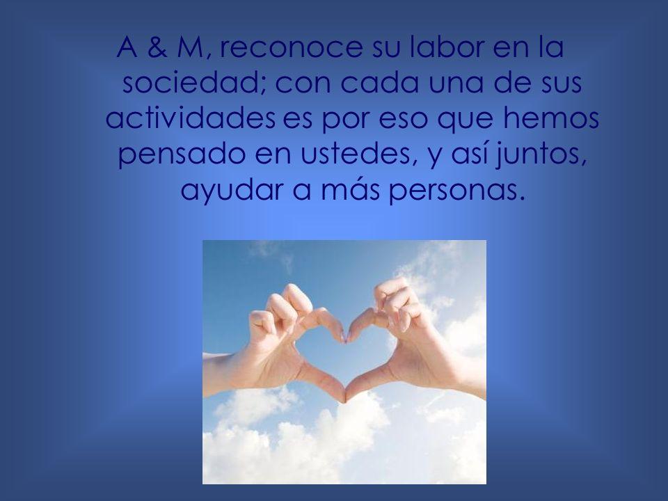 A & M, reconoce su labor en la sociedad; con cada una de sus actividades es por eso que hemos pensado en ustedes, y así juntos, ayudar a más personas.
