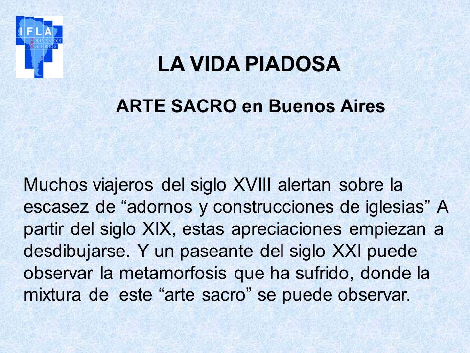 LA VIDA PIADOSA ARTE SACRO en Buenos Aires Muchos viajeros del siglo XVIII alertan sobre la escasez de adornos y construcciones de iglesias A partir d