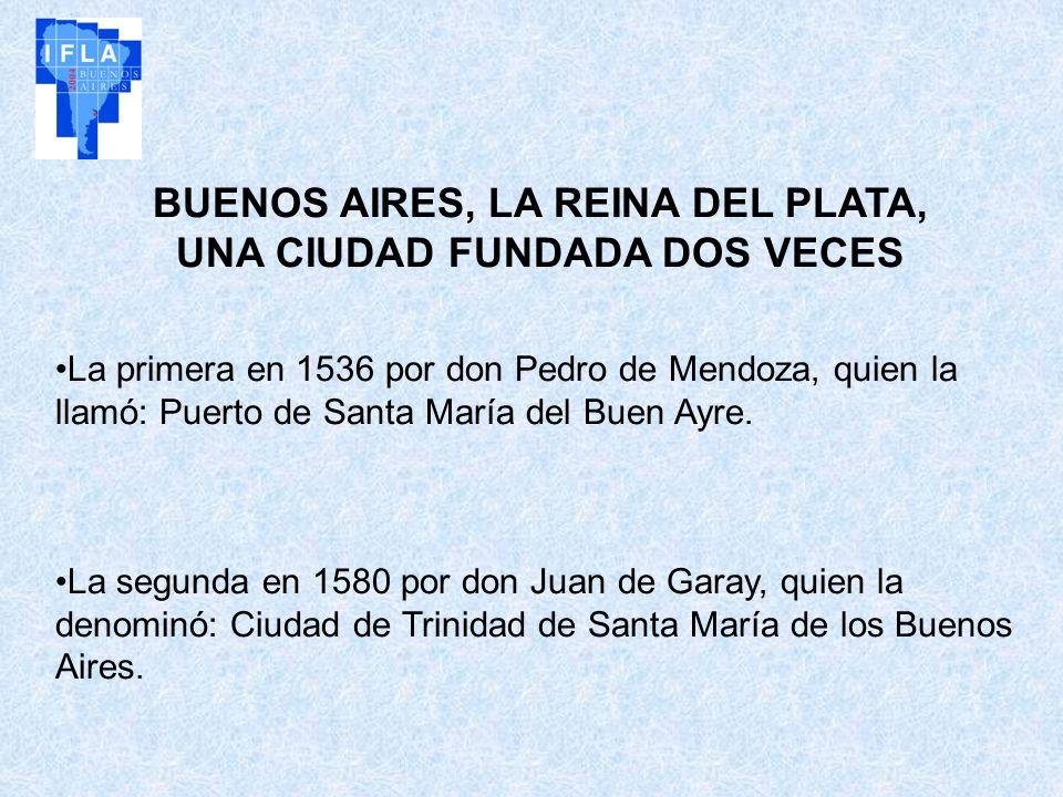 BUENOS AIRES, LA REINA DEL PLATA, UNA CIUDAD FUNDADA DOS VECES La primera en 1536 por don Pedro de Mendoza, quien la llamó: Puerto de Santa María del