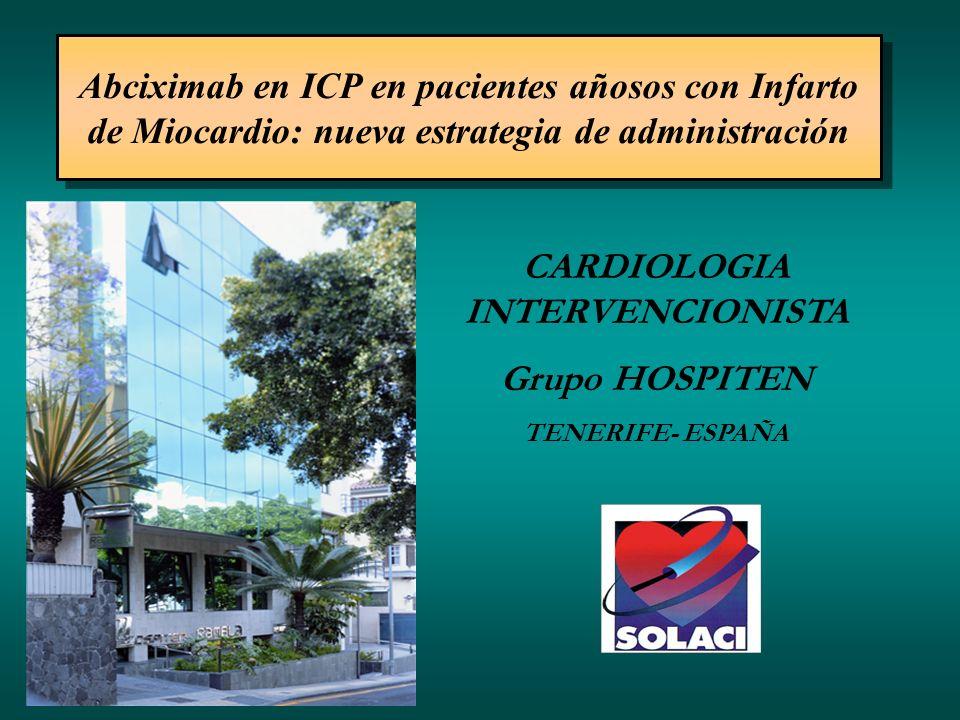 CARDIOLOGIA INTERVENCIONISTA Grupo HOSPITEN TENERIFE- ESPAÑA Abciximab en ICP en pacientes añosos con Infarto de Miocardio: nueva estrategia de admini